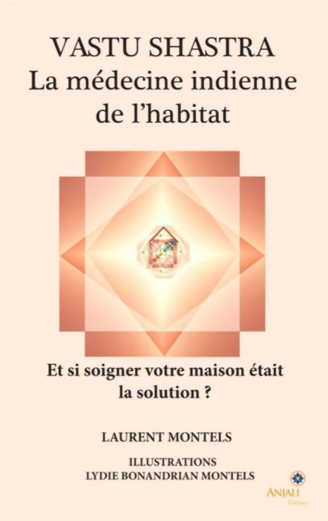 VASTU SHASTRA : médecine de l'habitat. Pourquoi et comment guérir sa maison - Laurent Montels
