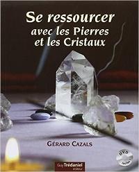 Se ressourcer avec les pierres et cristaux - Gérard Cazals